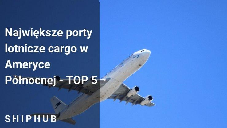 Największe porty lotnicze cargo w Ameryce Północnej - TOP 5